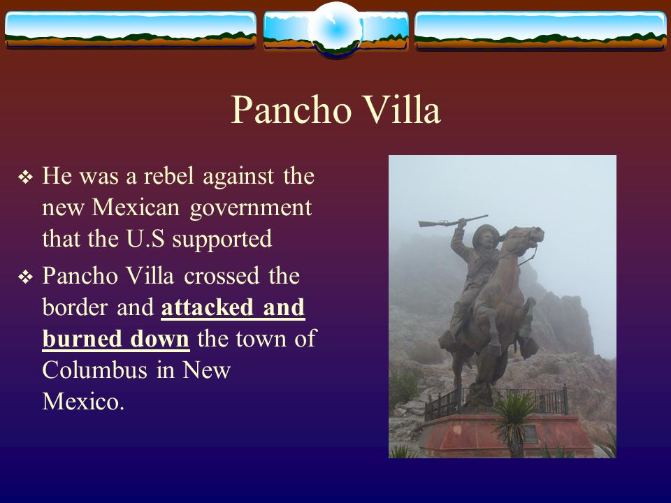 Pancho Villa He was a rebel against the new Mexican government that the U.S supported.