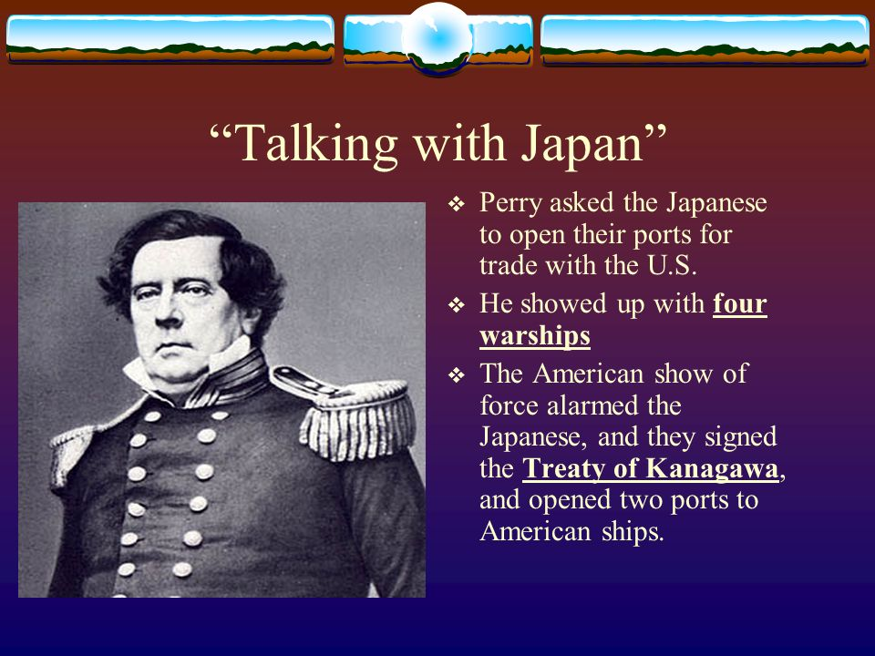 Talking with Japan Perry asked the Japanese to open their ports for trade with the U.S. He showed up with four warships.