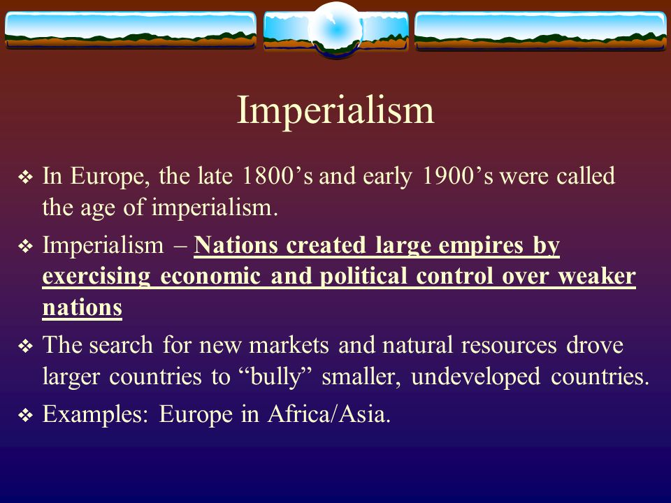 Imperialism In Europe, the late 1800's and early 1900's were called the age of imperialism.