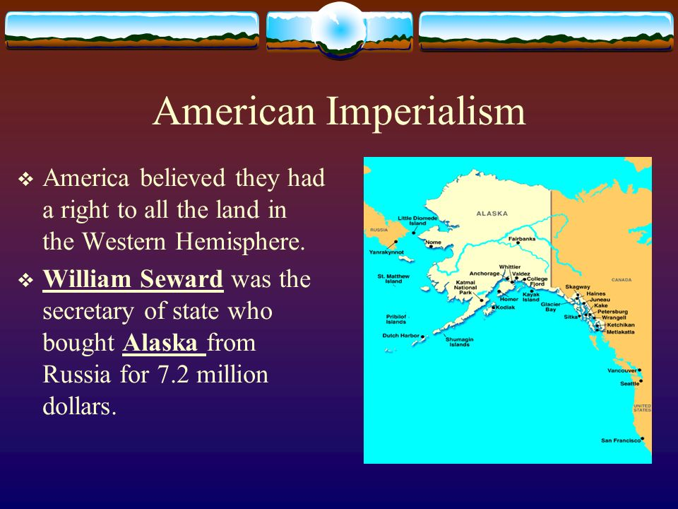 American Imperialism America believed they had a right to all the land in the Western Hemisphere.