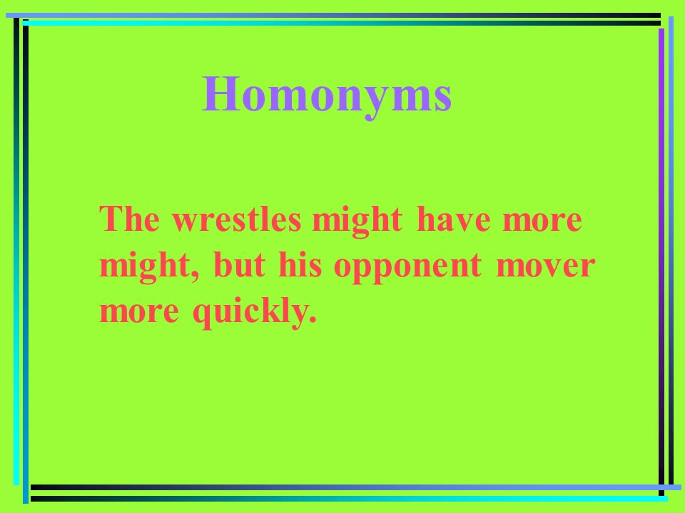 Homonyms The wrestles might have more might, but his opponent mover more quickly.