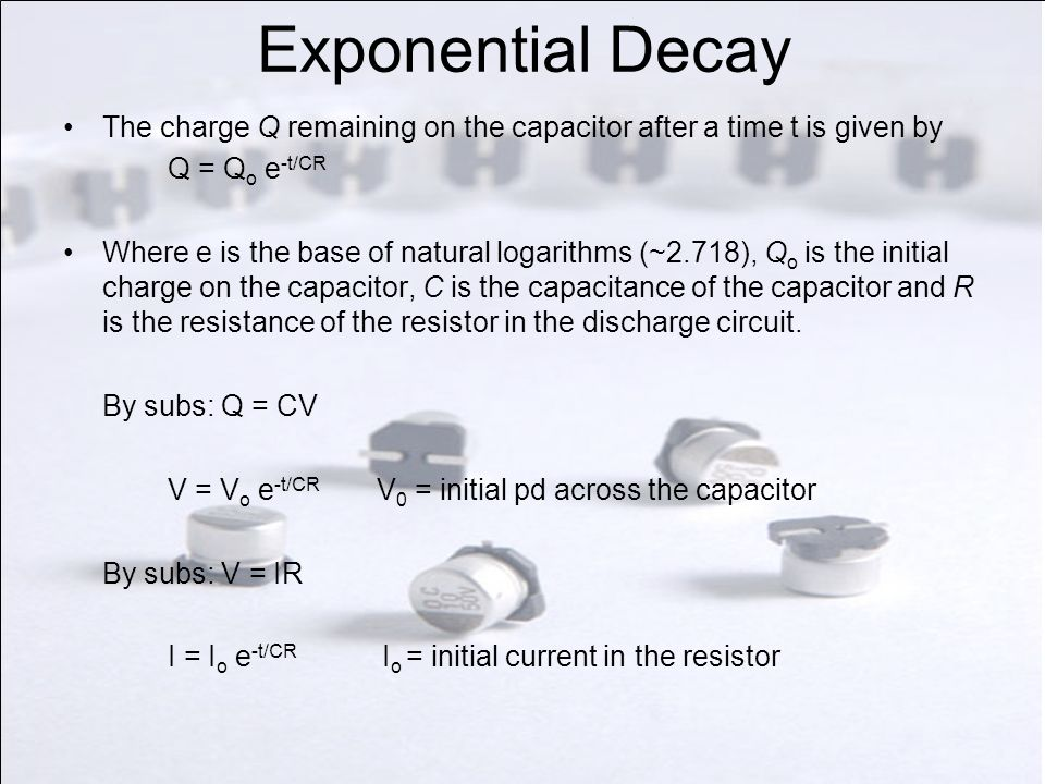 Exponential Decay The charge Q remaining on the capacitor after a time t is given by. Q = Qo e-t/CR.