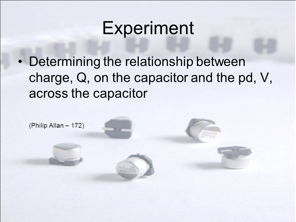 Experiment Determining the relationship between charge, Q, on the capacitor and the pd, V, across the capacitor.