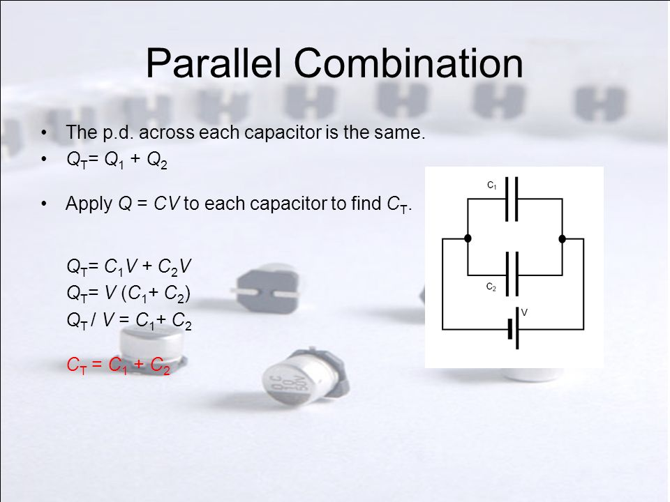 Parallel Combination The p.d. across each capacitor is the same.