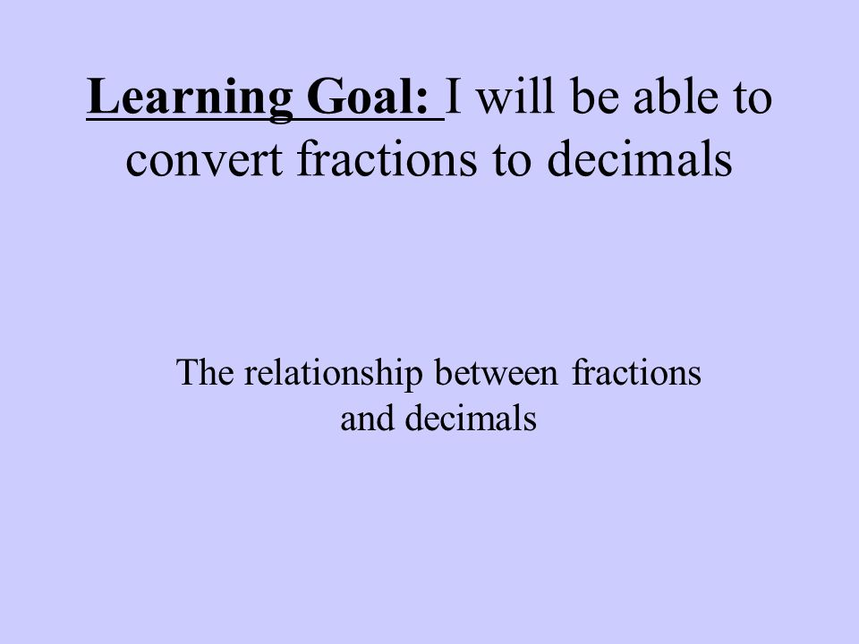 Learning Goal: I will be able to convert fractions to decimals