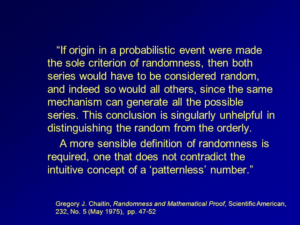 If origin in a probabilistic event were made the sole criterion of randomness, then both series would have to be considered random, and indeed so would all others, since the same mechanism can generate all the possible series. This conclusion is singularly unhelpful in distinguishing the random from the orderly.