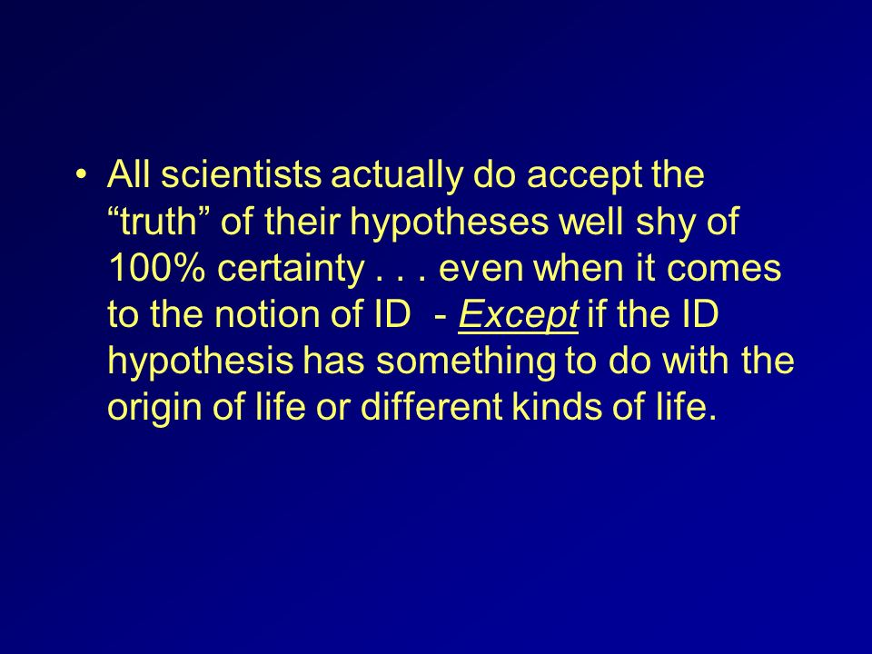 All scientists actually do accept the truth of their hypotheses well shy of 100% certainty .
