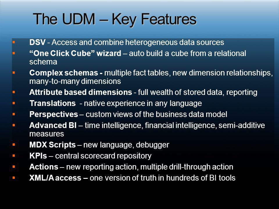 The UDM – Key Features DSV - Access and combine heterogeneous data sources. One Click Cube wizard – auto build a cube from a relational schema.
