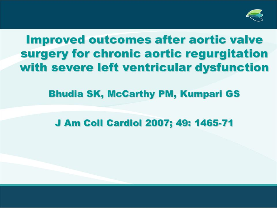 Improved outcomes after aortic valve surgery for chronic aortic regurgitation with severe left ventricular dysfunction Bhudia SK, McCarthy PM, Kumpari GS J Am Coll Cardiol 2007; 49: 1465-71