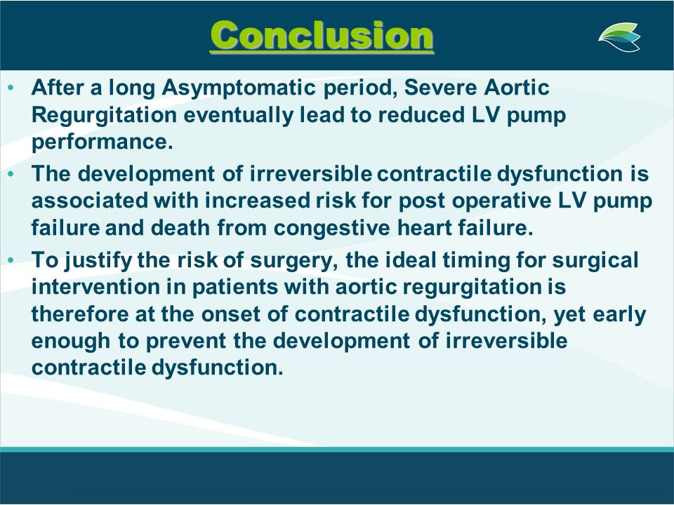 Conclusion After a long Asymptomatic period, Severe Aortic Regurgitation eventually lead to reduced LV pump performance.