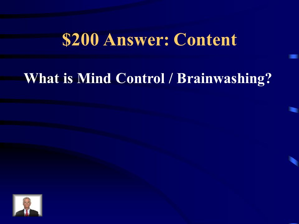 $200 Answer: Content What is Mind Control / Brainwashing