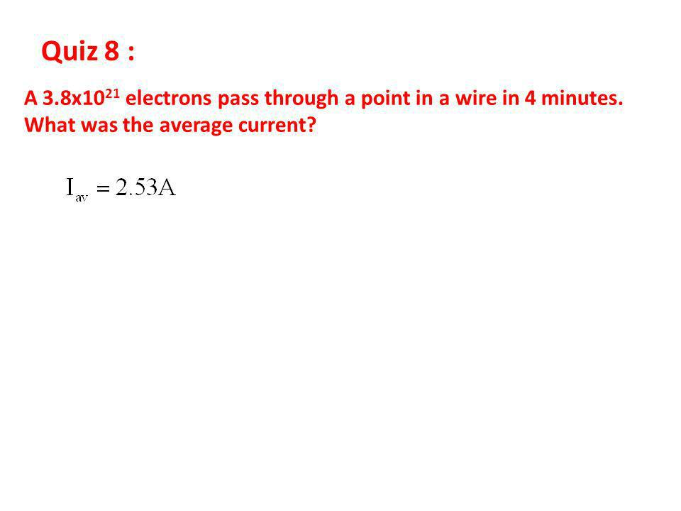 Quiz 8 : A 3.8x1021 electrons pass through a point in a wire in 4 minutes.