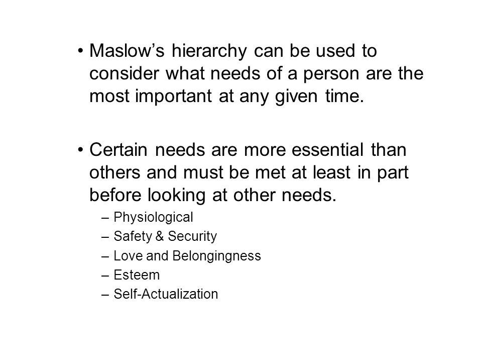 Maslow's hierarchy can be used to consider what needs of a person are the most important at any given time.