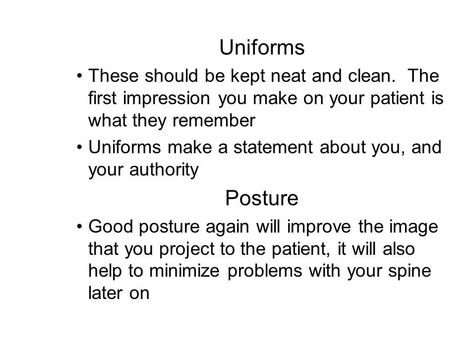 Uniforms These should be kept neat and clean. The first impression you make on your patient is what they remember.