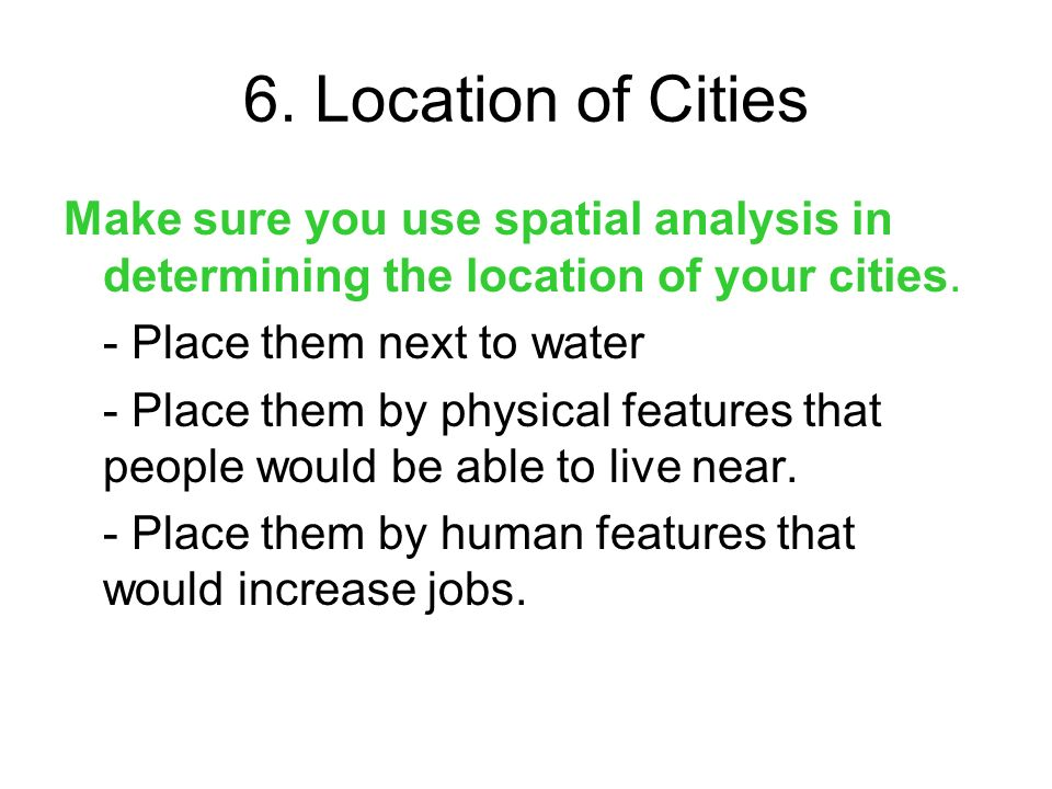 6. Location of Cities Make sure you use spatial analysis in determining the location of your cities.