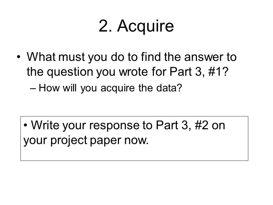 2. Acquire What must you do to find the answer to the question you wrote for Part 3, #1 How will you acquire the data