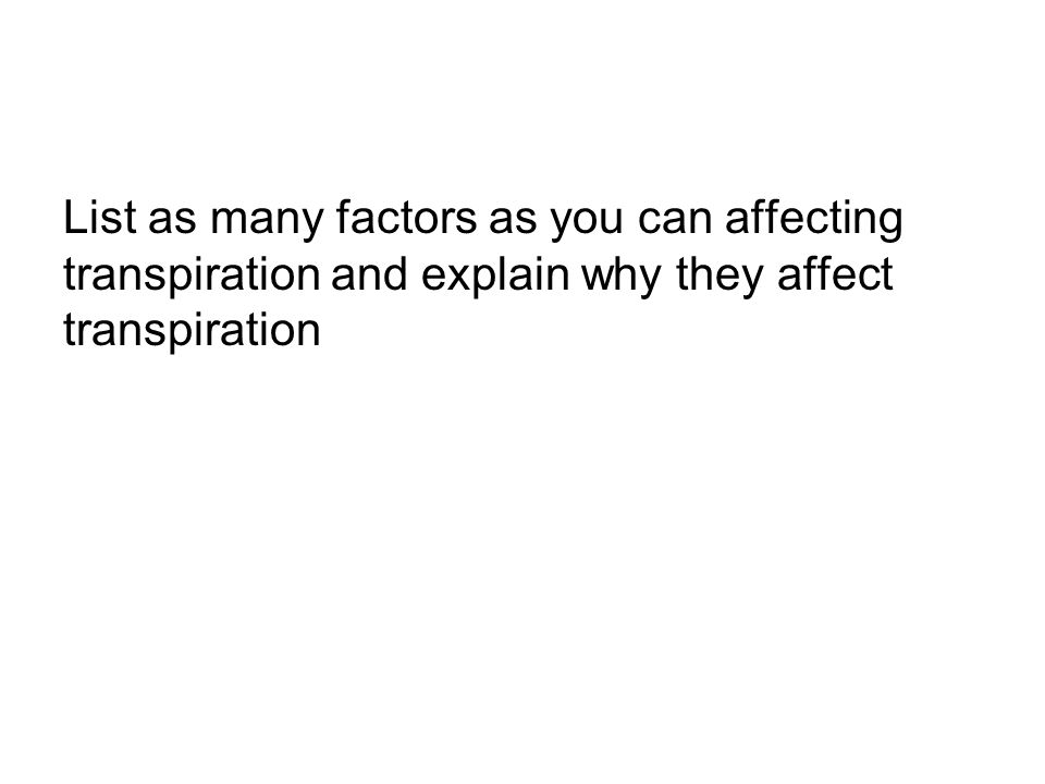 List as many factors as you can affecting transpiration and explain why they affect transpiration