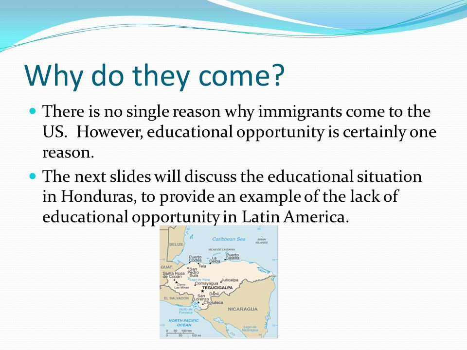 Why do they come There is no single reason why immigrants come to the US. However, educational opportunity is certainly one reason.