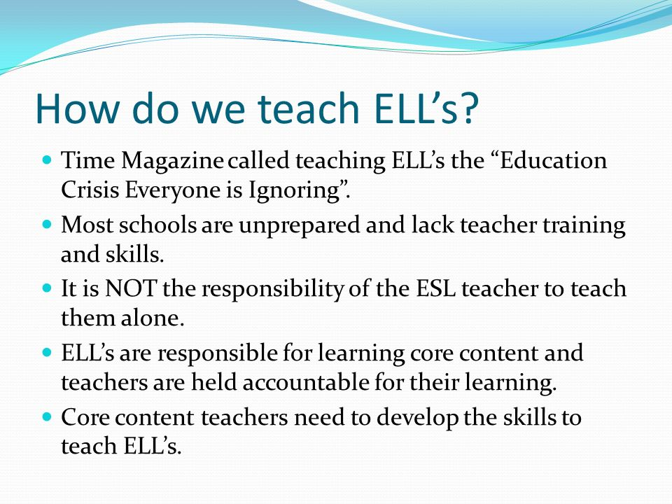 How do we teach ELL's Time Magazine called teaching ELL's the Education Crisis Everyone is Ignoring .