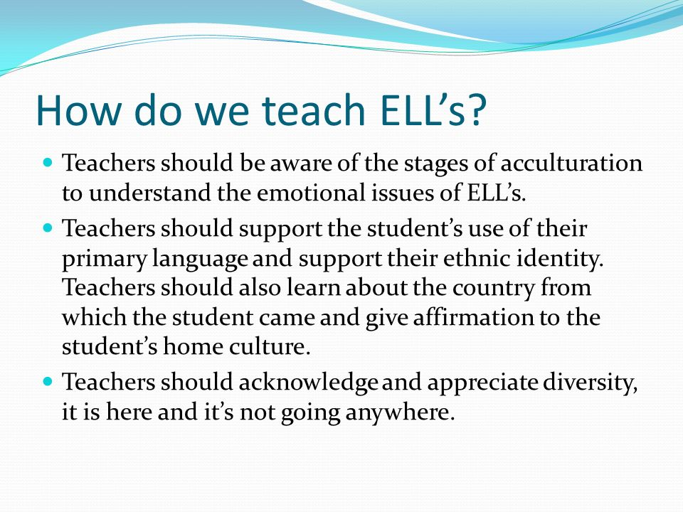 How do we teach ELL's Teachers should be aware of the stages of acculturation to understand the emotional issues of ELL's.