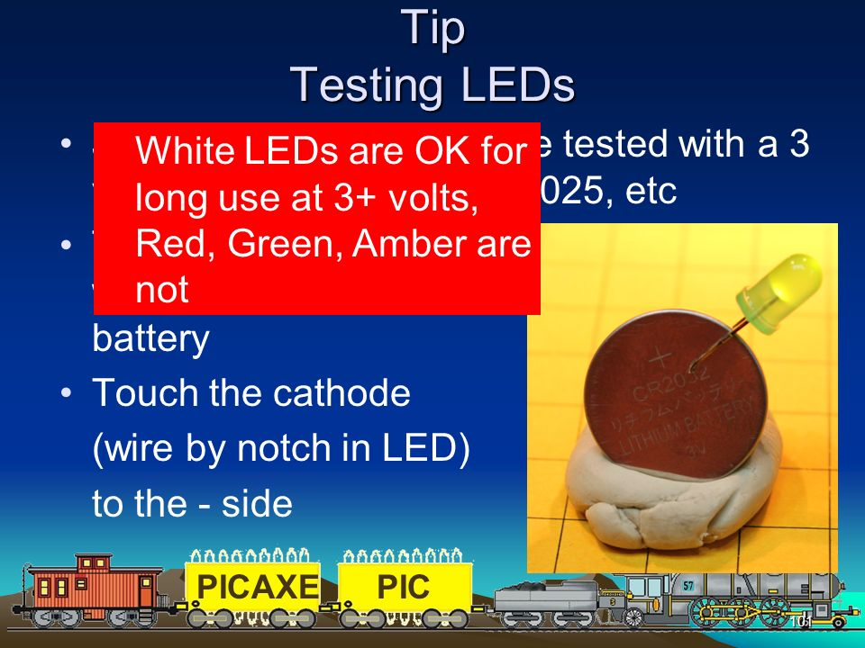 Tip Testing LEDs Just about any LED can be tested with a 3 volt lithium battery 2032, 2025, etc.