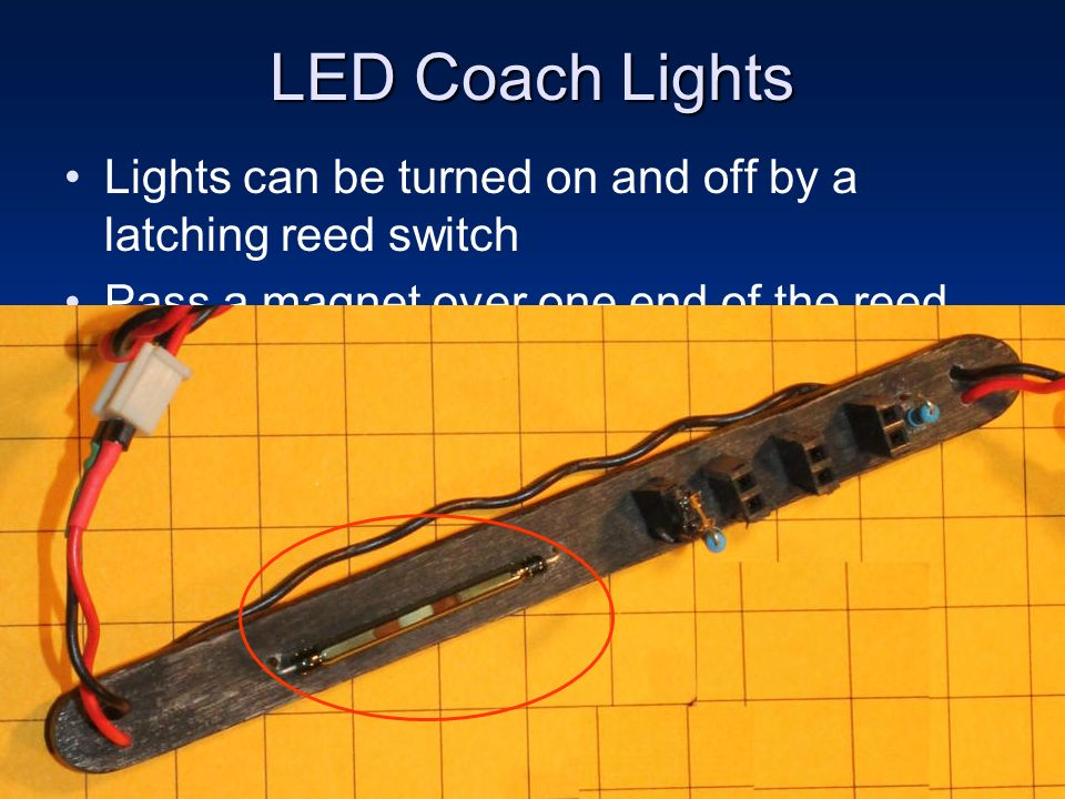 LED Coach Lights Lights can be turned on and off by a latching reed switch. Pass a magnet over one end of the reed switch and the LEDs go on.