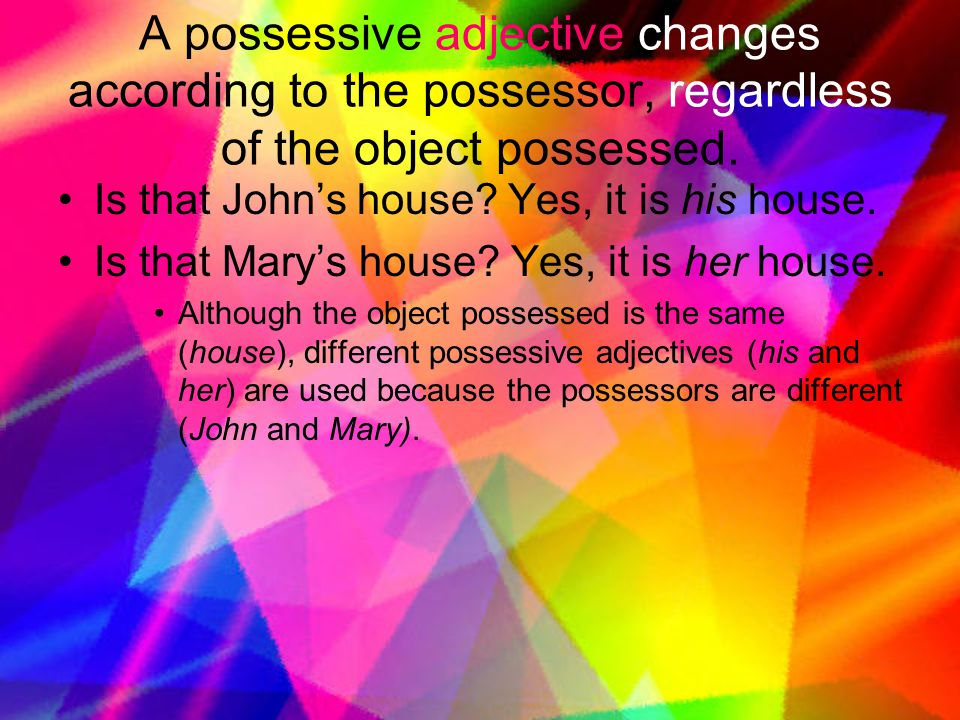 A possessive adjective changes according to the possessor, regardless of the object possessed.