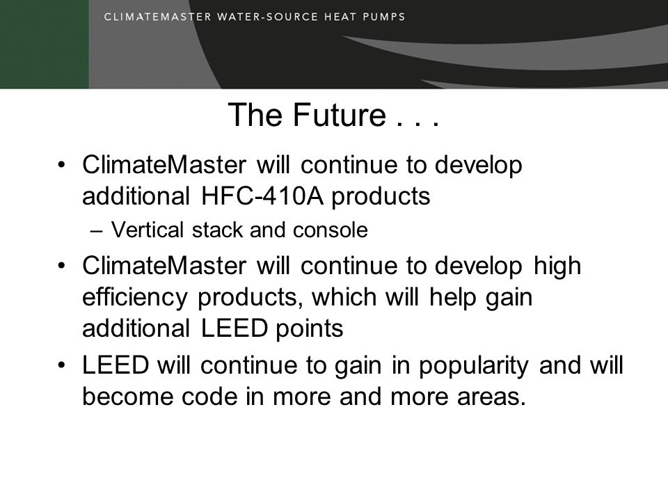 The Future ClimateMaster will continue to develop additional HFC-410A products. Vertical stack and console.
