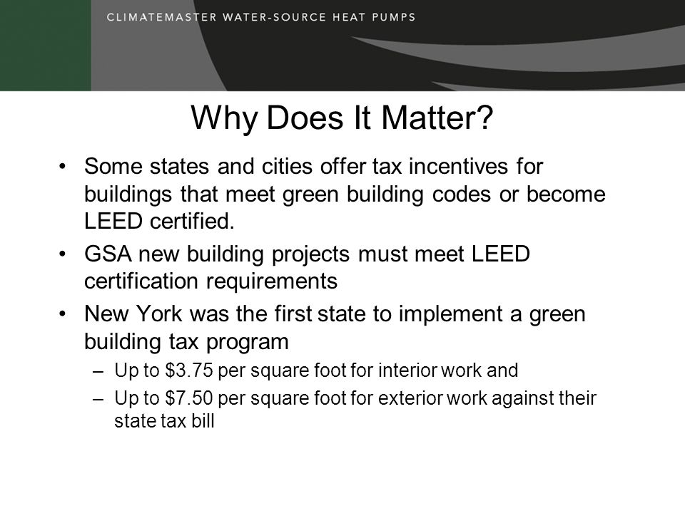Why Does It Matter Some states and cities offer tax incentives for buildings that meet green building codes or become LEED certified.