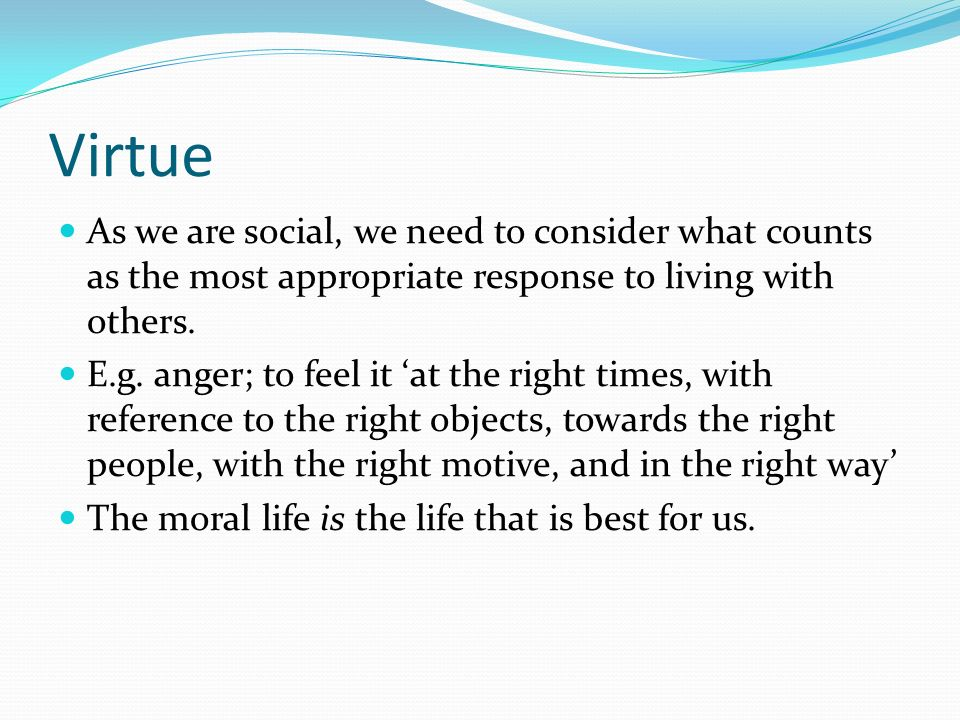 Virtue As we are social, we need to consider what counts as the most appropriate response to living with others.