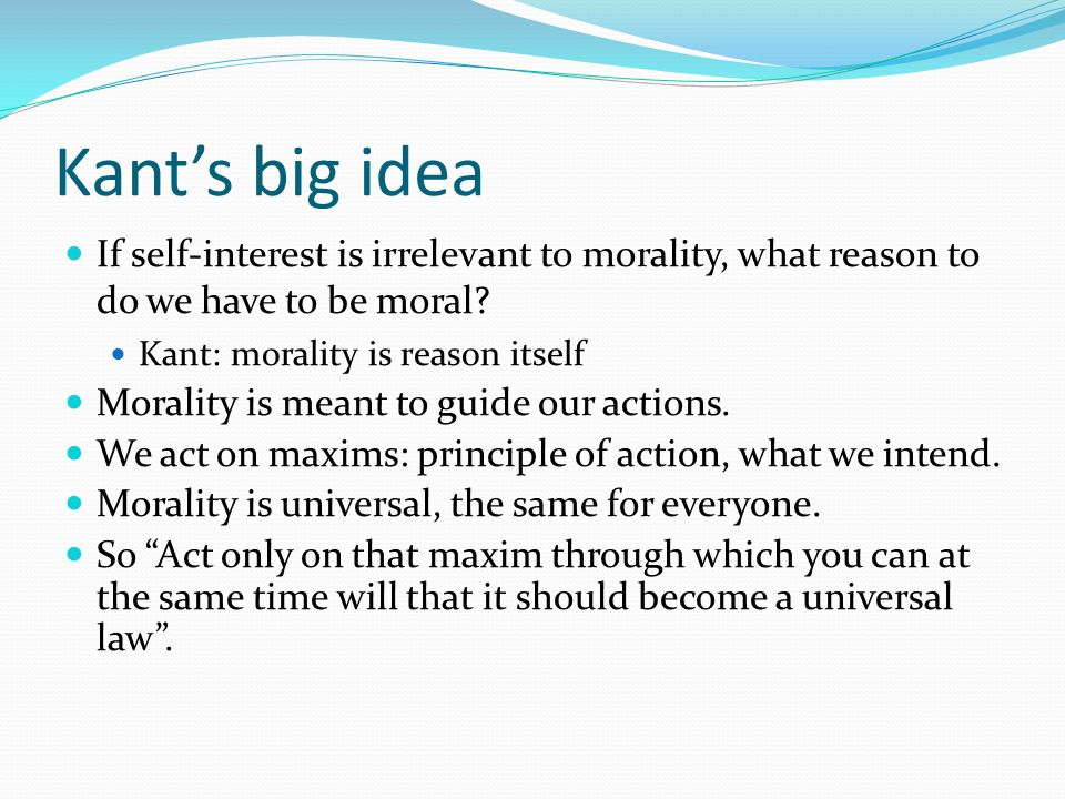 Kant's big idea If self-interest is irrelevant to morality, what reason to do we have to be moral Kant: morality is reason itself.