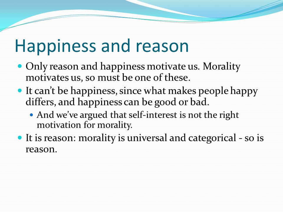 Happiness and reason Only reason and happiness motivate us. Morality motivates us, so must be one of these.