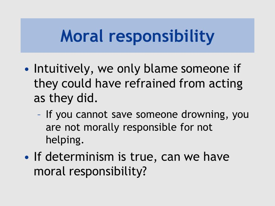 Moral responsibility Intuitively, we only blame someone if they could have refrained from acting as they did.