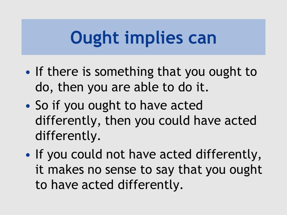 Ought implies can If there is something that you ought to do, then you are able to do it.