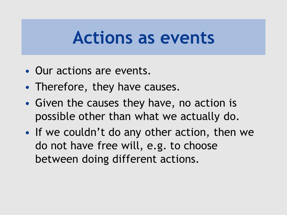 Actions as events Our actions are events. Therefore, they have causes.