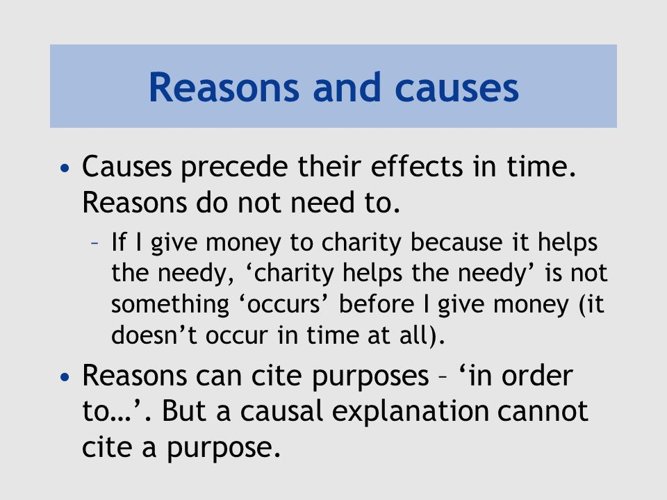 Reasons and causes Causes precede their effects in time. Reasons do not need to.