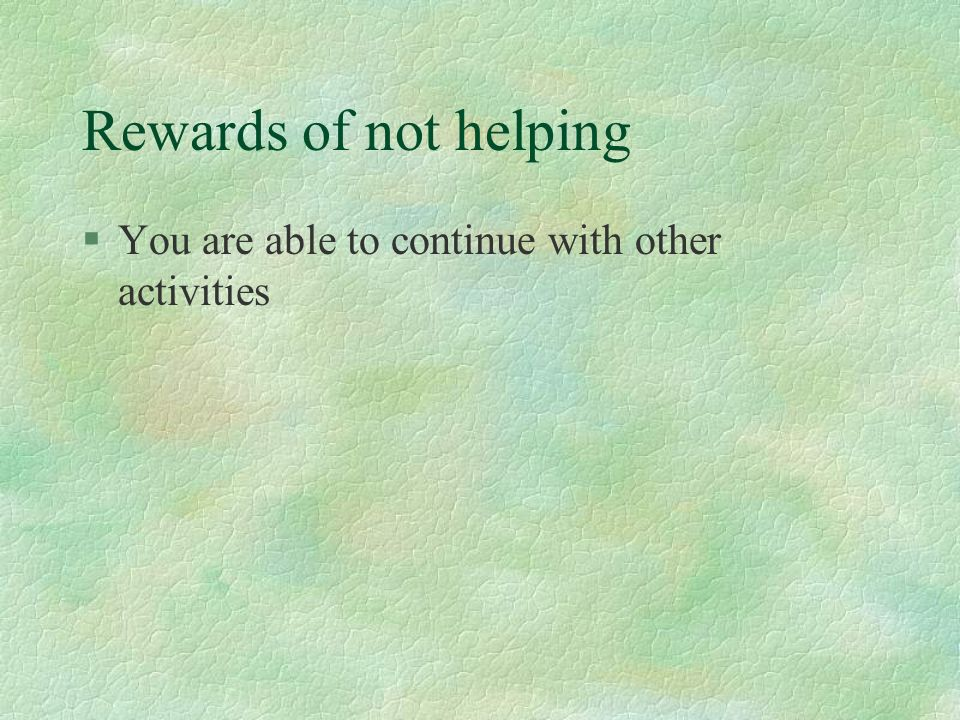 Rewards of not helping You are able to continue with other activities