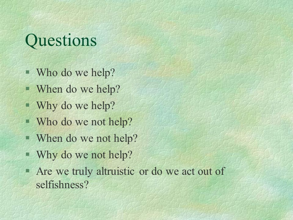 Questions Who do we help When do we help Why do we help