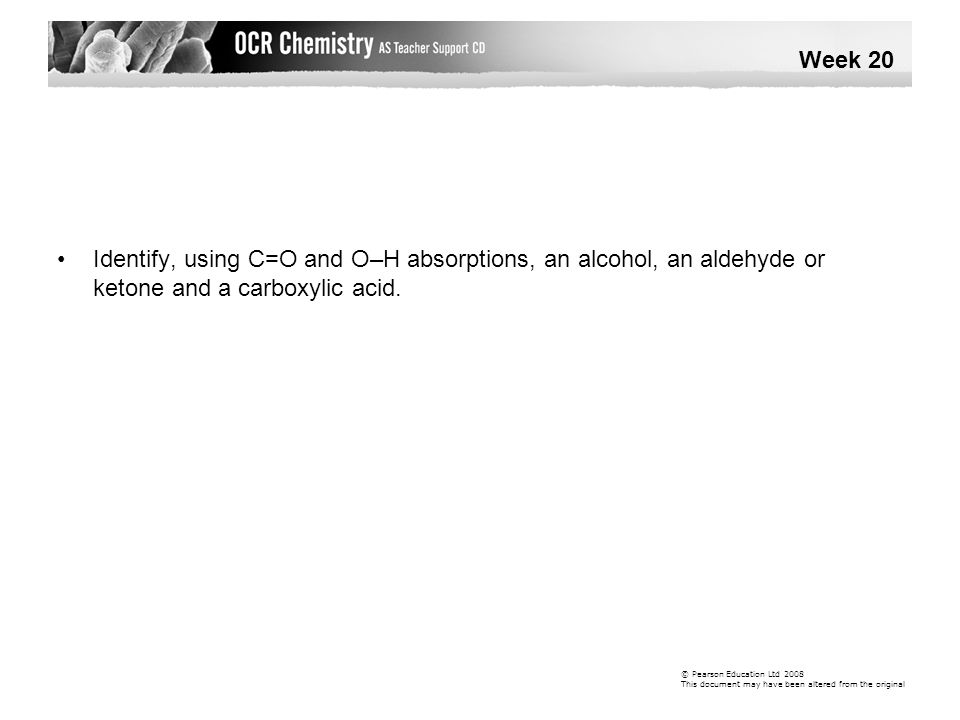 Week 20 • Identify, using C=O and O–H absorptions, an alcohol, an aldehyde or ketone and a carboxylic acid.