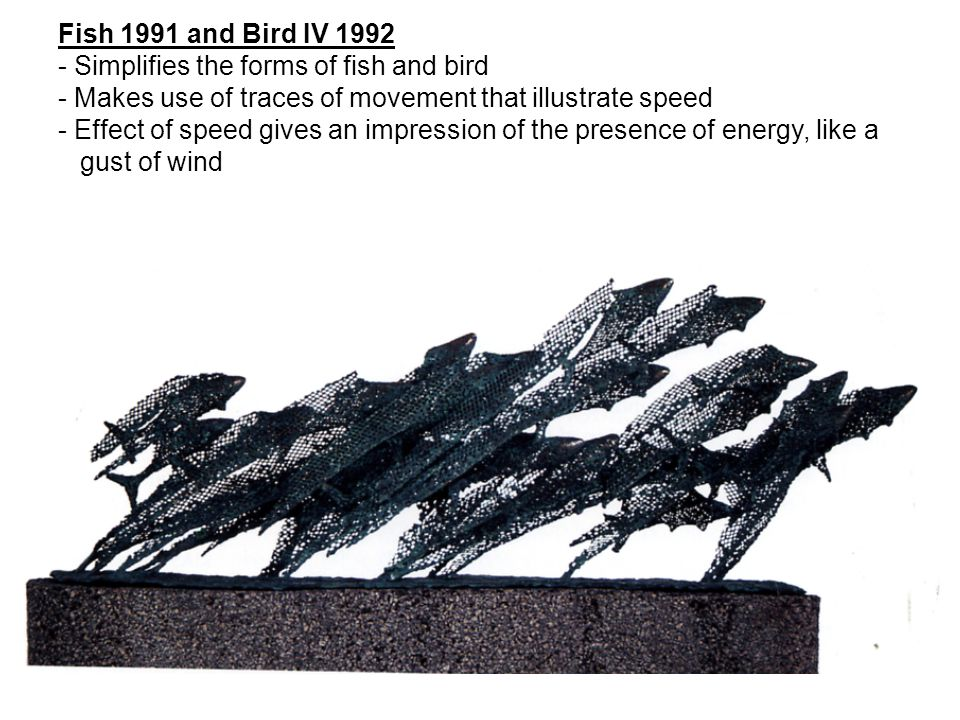 Fish 1991 and Bird IV Simplifies the forms of fish and bird. - Makes use of traces of movement that illustrate speed.