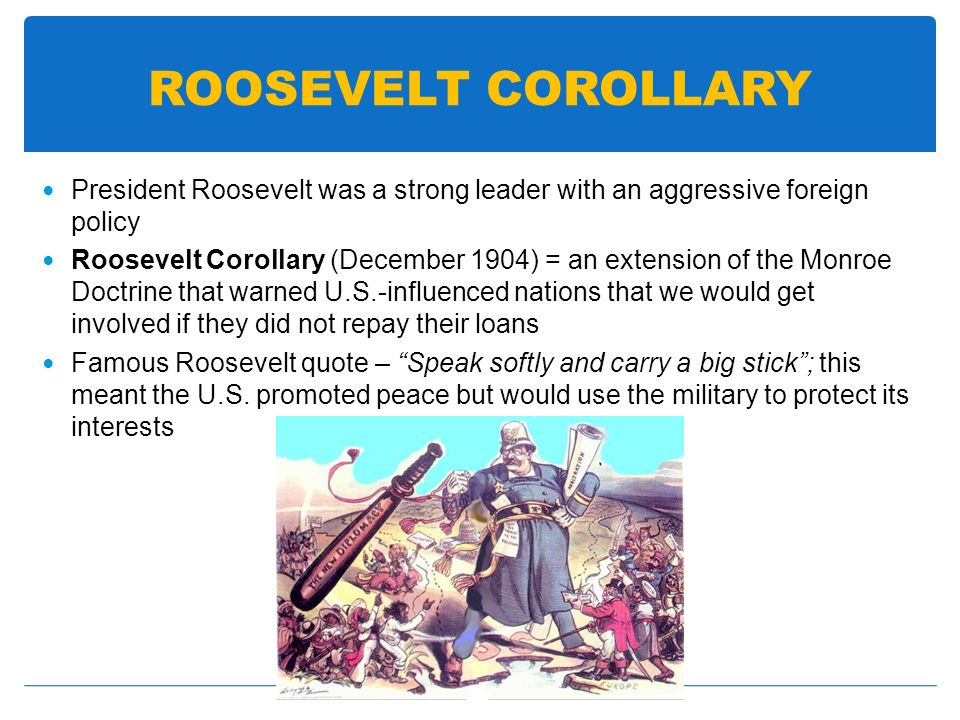 ROOSEVELT COROLLARY President Roosevelt was a strong leader with an aggressive foreign policy.
