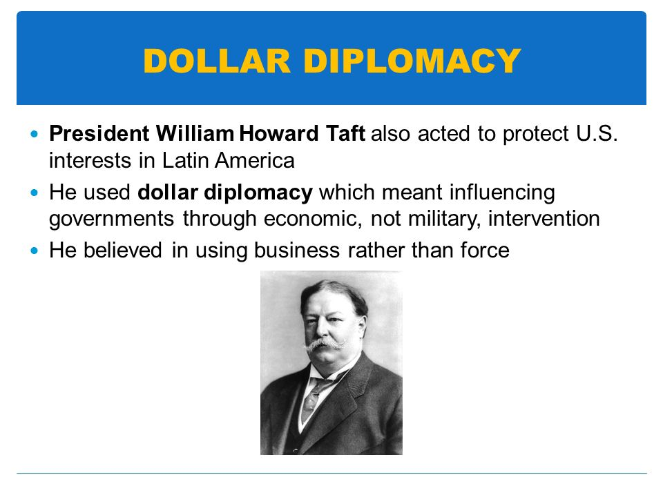 DOLLAR DIPLOMACY President William Howard Taft also acted to protect U.S. interests in Latin America.