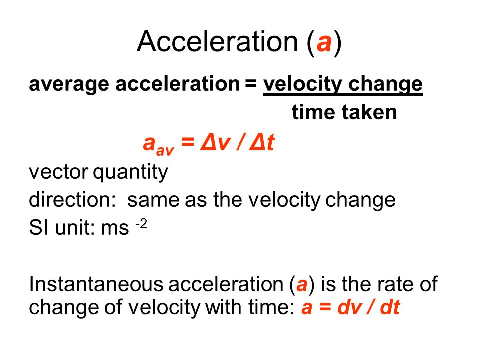 Acceleration (a) average acceleration = velocity change time taken