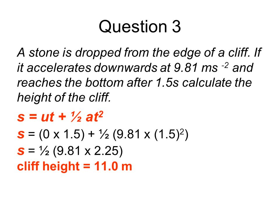 Question 3 s = ut + ½ at2 s = (0 x 1.5) + ½ (9.81 x (1.5)2)
