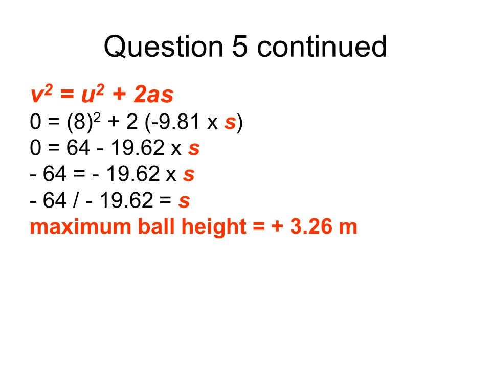 Question 5 continued v2 = u2 + 2as 0 = (8)2 + 2 (-9.81 x s)
