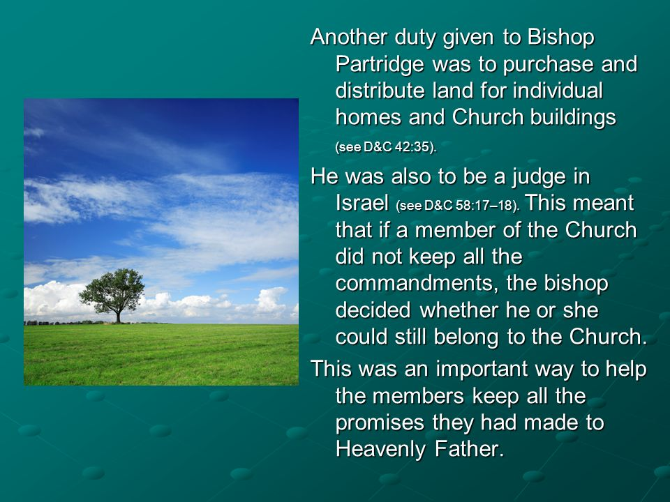 Another duty given to Bishop Partridge was to purchase and distribute land for individual homes and Church buildings (see D&C 42:35).