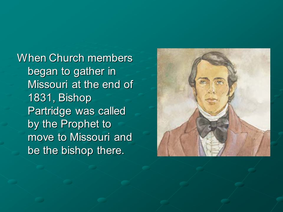 When Church members began to gather in Missouri at the end of 1831, Bishop Partridge was called by the Prophet to move to Missouri and be the bishop there.