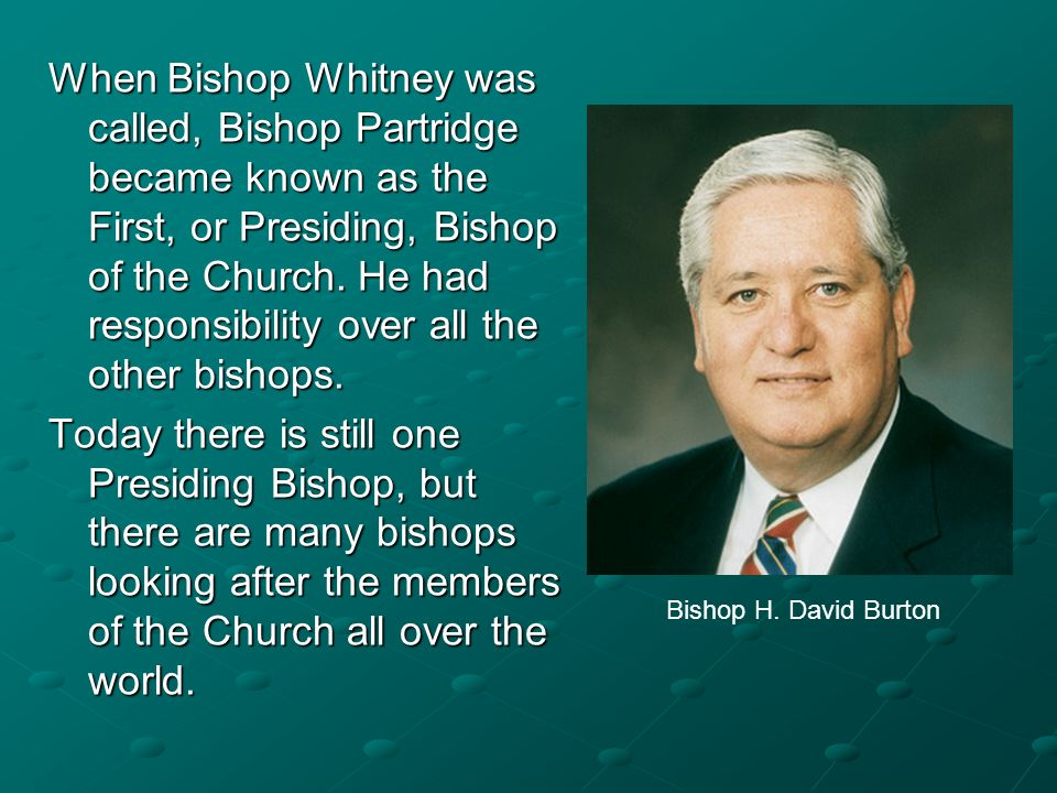 When Bishop Whitney was called, Bishop Partridge became known as the First, or Presiding, Bishop of the Church. He had responsibility over all the other bishops.