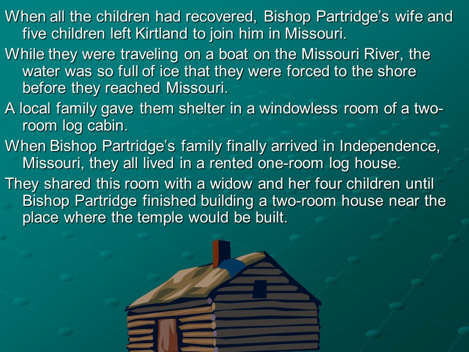 When all the children had recovered, Bishop Partridge's wife and five children left Kirtland to join him in Missouri.