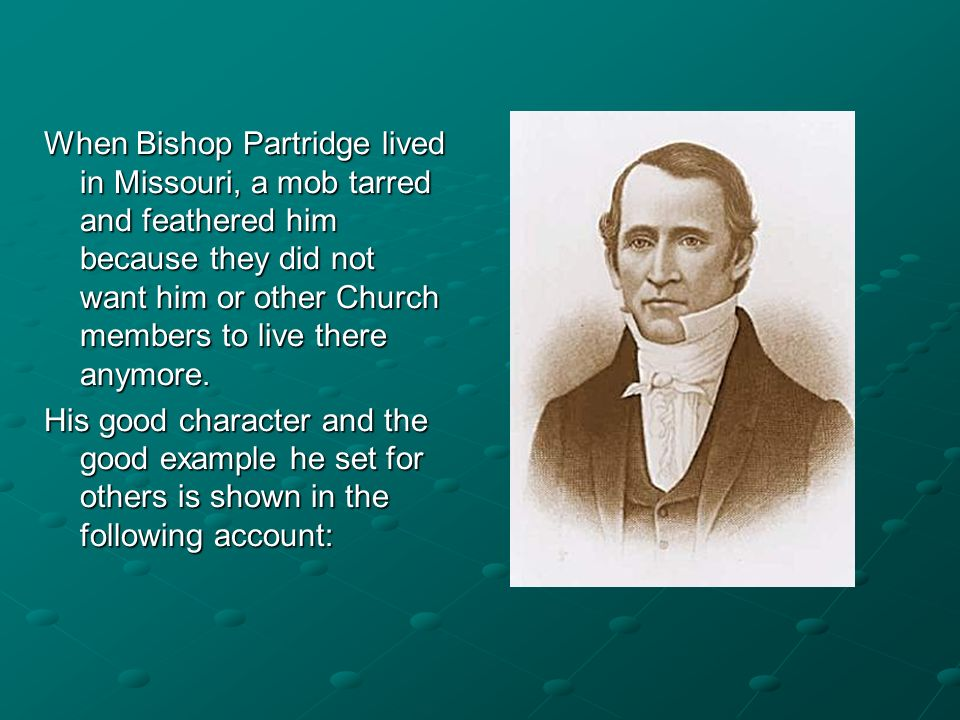 When Bishop Partridge lived in Missouri, a mob tarred and feathered him because they did not want him or other Church members to live there anymore.